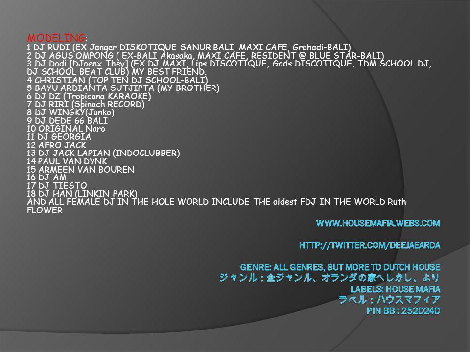 MODELING: 1 DJ RUDI (EX Janger DISKOTIQUE SANUR BALI, MAXI CAFE, Grahadi-BALI) 2 DJ AGUS OMPONG ( EX-BALI Akasaka, MAXI CAFE, RESIDENT @ BLUE STAR-BALI) 3 DJ Dodi [DJoenx They] (EX DJ MAXI, Lips DISCOTIQUE, Gods DISCOTIQUE, TDM SCHOOL DJ, DJ SCHOOL BEAT CLUB) MY BEST FRIEND. 4 CHRISTIAN (TOP TEN DJ SCHOOL-BALI) 5 BAYU ARDIANTA SUTJIPTA (MY BROTHER) 6 DJ DZ (Tropicana KARAOKE) 7 DJ RIRI (Spinach RECORD) 8 DJ WINGKY(Junko) 9 DJ DEDE 66 BALI 10 ORIGINAL Naro 11 DJ GEORGIA 12 AFRO JACK 13 DJ JACK LAPIAN (INDOCLUBBER) 14 PAUL VAN DYNK 15 ARMEEN VAN BOUREN 16 DJ AM 17 DJ TIESTO 18 DJ HAN (LINKIN PARK) AND ALL FEMALE DJ IN THE HOLE WORLD INCLUDE THE oldest FDJ IN THE WORLD Ruth FLOWER